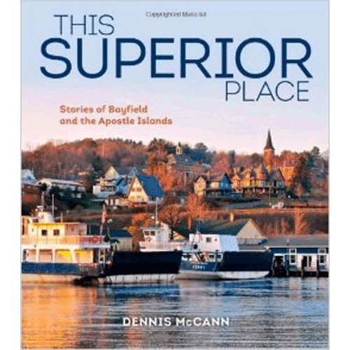 This Superior Place- Stories of Bayfield and the Apostle Islands - by Dennis McCann | Douglas County Historical Society