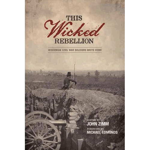 This Wicked Rebellion-Wisconsin Civil War Soldiers Write Home – by John Zimm | Douglas County Historical Society