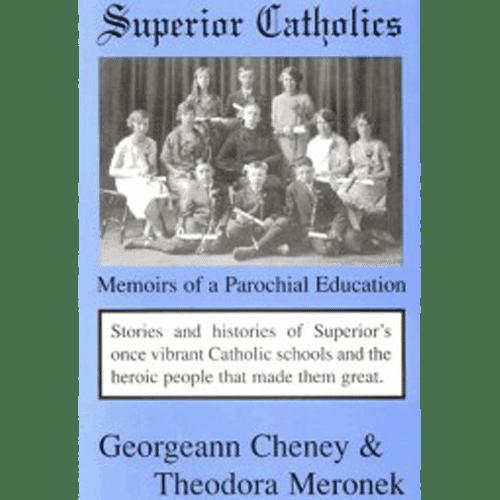 Superior Catholics - Memoirs of a Parochial Education - Georgann Cheney & Theodora Meronek - Douglas County Historical Society